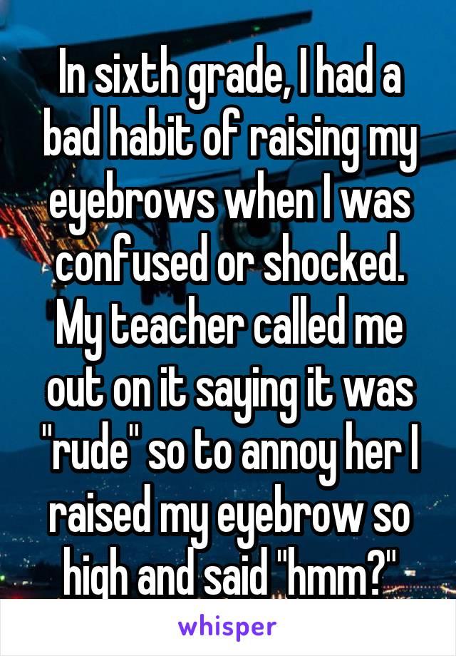 In Sixth Grade I Had A Bad Habit Of Raising My Eyebrows When I Was