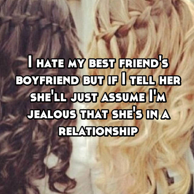 I hate my best friend's boyfriend but if I tell her she'll just assume I'm jealous that she's in a relationship