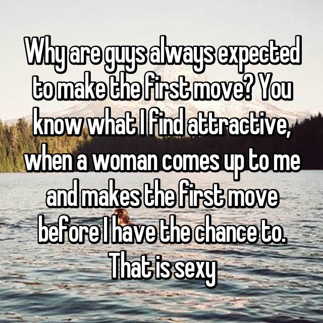 Why are guys always expected to make the first move? You know what I find attractive, when a woman comes up to me and makes the first move before I have the chance to. That is sexy