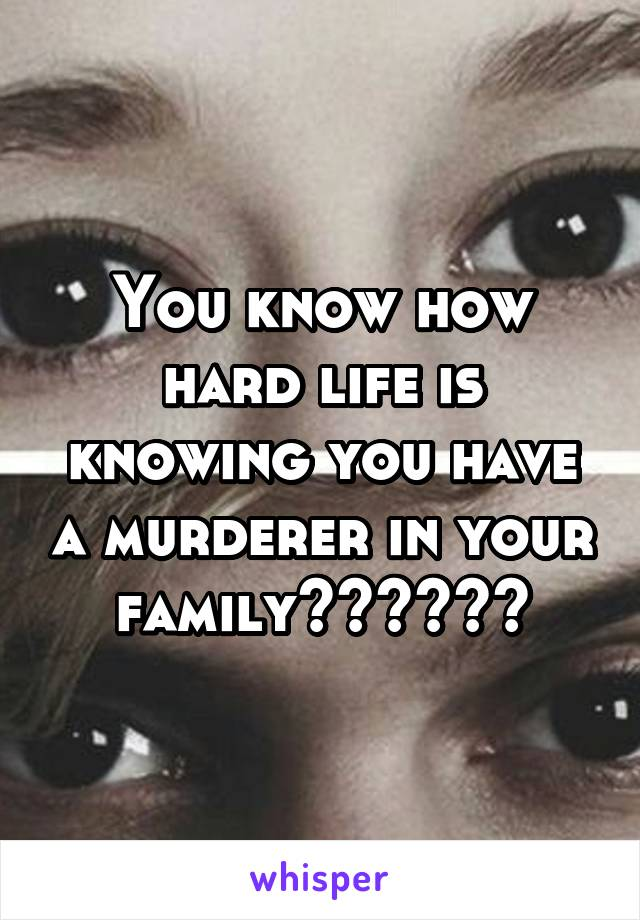 You know how hard life is knowing you have a murderer in your family??????