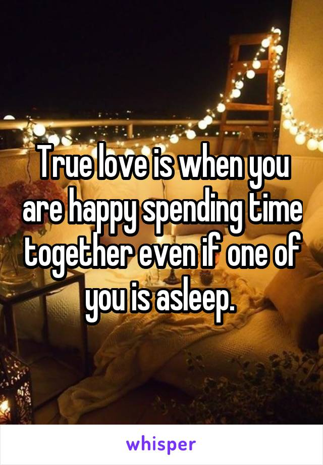 True love is when you are happy spending time together even if one of you is asleep.