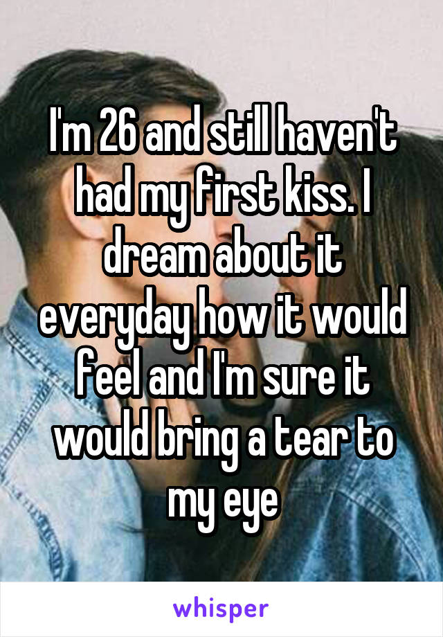 I'm 26 and still haven't had my first kiss. I dream about it everyday how it would feel and I'm sure it would bring a tear to my eye