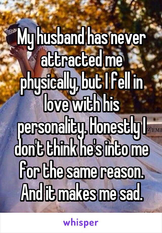 My husband has never attracted me physically, but I fell in love with his personality. Honestly I don't think he's into me for the same reason. And it makes me sad.