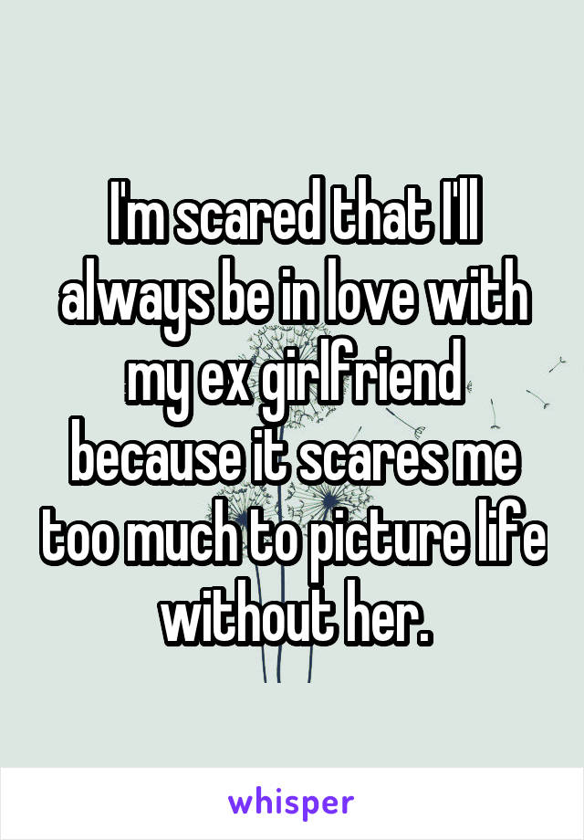 I'm scared that I'll always be in love with my ex girlfriend