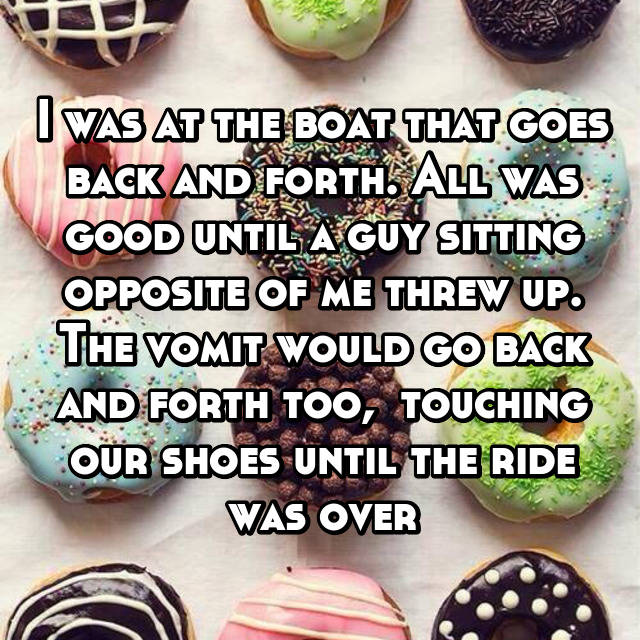 I was at the boat that goes back and forth. All was good until a guy sitting opposite of me threw up. The vomit would go back and forth too,  touching our shoes until the ride was over 😁