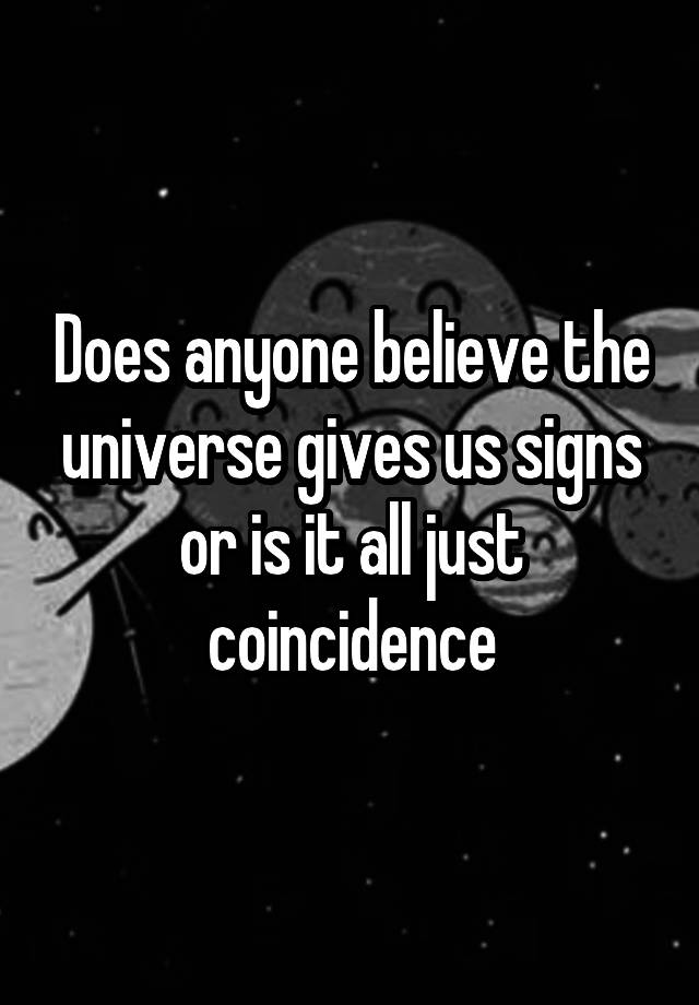 Does anyone believe the universe gives us signs or is it all