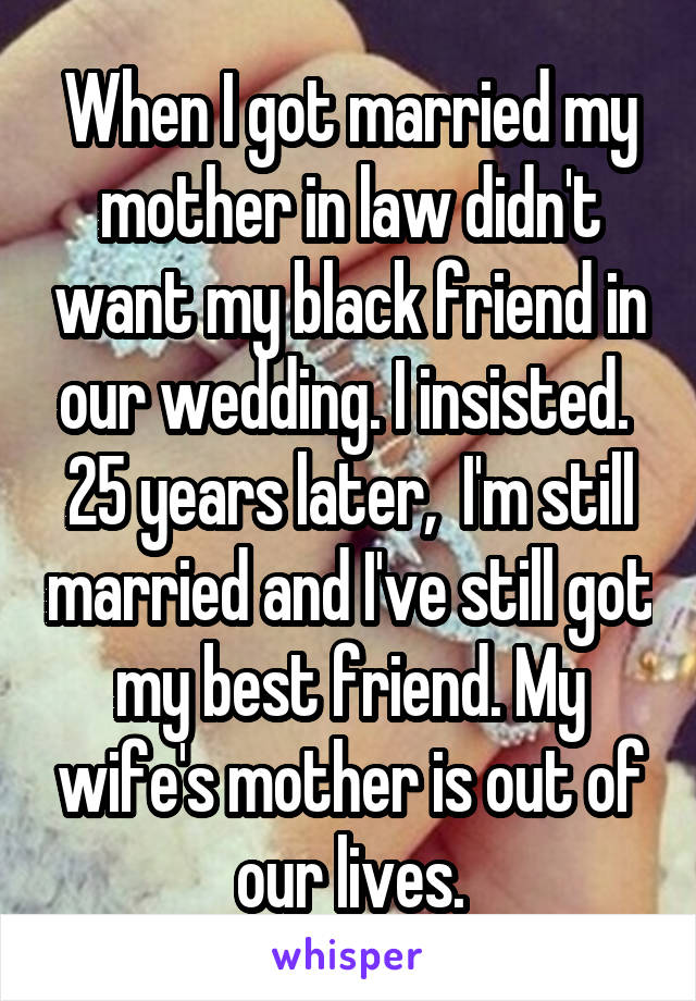 When I got married my mother in law didn't want my black friend in our wedding. I insisted.  25 years later,  I'm still married and I've still got my best friend. My wife's mother is out of our lives.