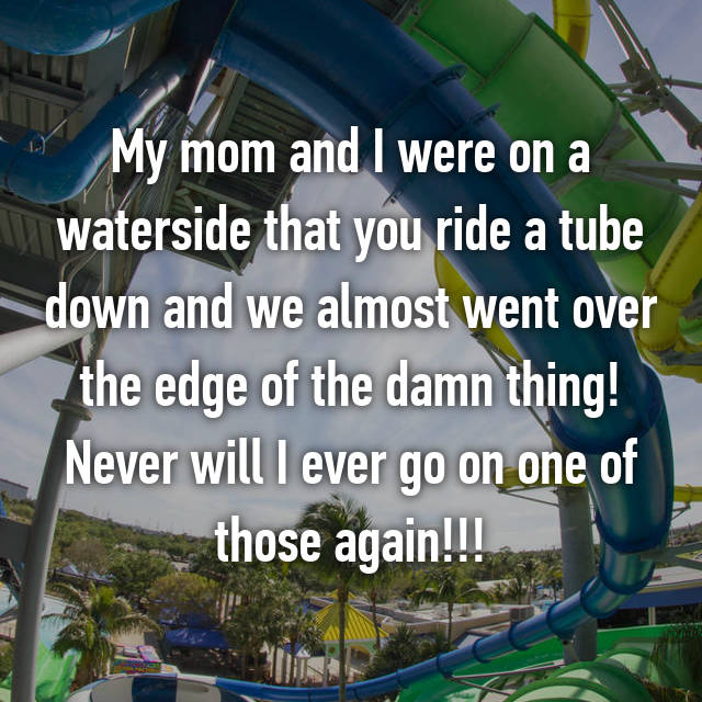 My mom and I were on a waterside that you ride a tube down and we almost went over the edge of the damn thing! Never will I ever go on one of those again!!!