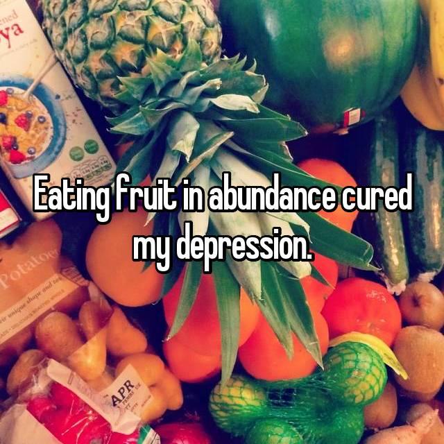 Eating fruit in abundance cured my depression.