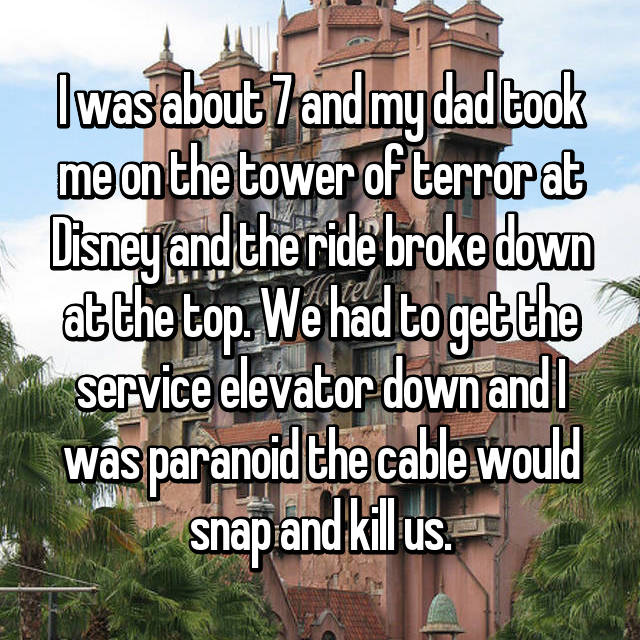 I was about 7 and my dad took me on the tower of terror at Disney and the ride broke down at the top. We had to get the service elevator down and I was paranoid the cable would snap and kill us.