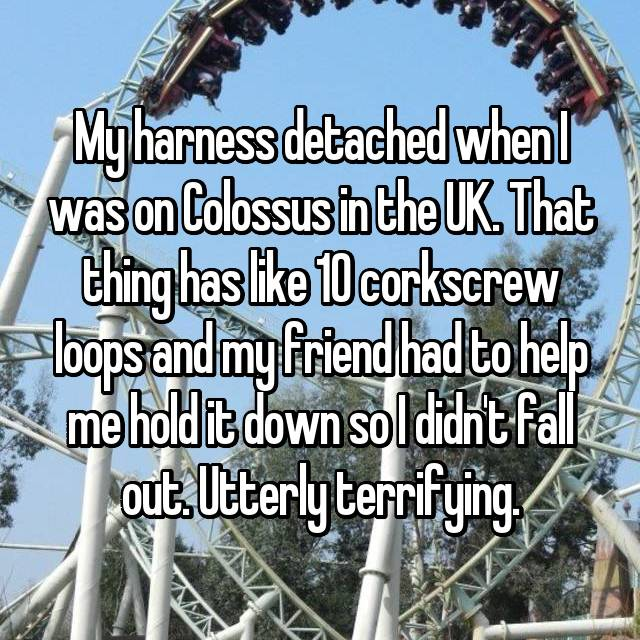 My harness detached when I was on Colossus in the UK. That thing has like 10 corkscrew loops and my friend had to help me hold it down so I didn't fall out. Utterly terrifying.