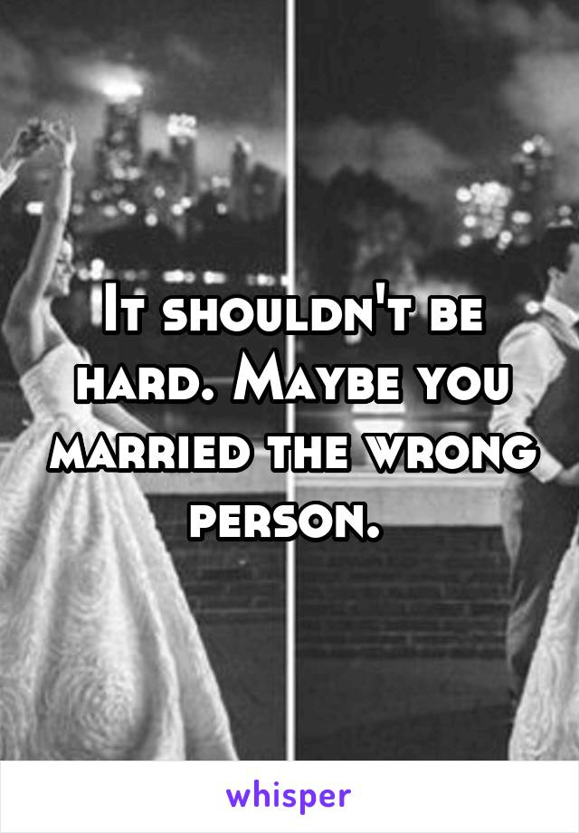 It shouldn't be hard. Maybe you married the wrong person.