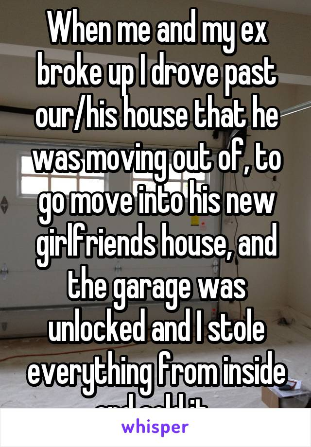 When me and my ex broke up I drove past our/his house that he was moving out of, to go move into his new girlfriends house, and the garage was unlocked and I stole everything from inside and sold it.