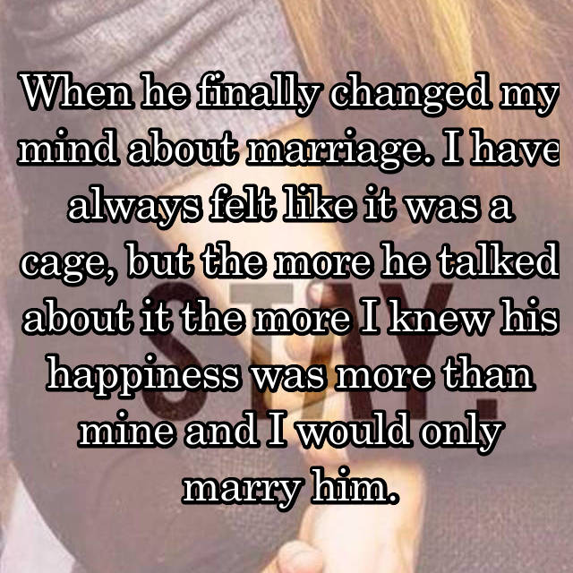 When he finally changed my mind about marriage. I have always felt like it was a cage, but the more he talked about it the more I knew his happiness was more than mine and I would only marry him.
