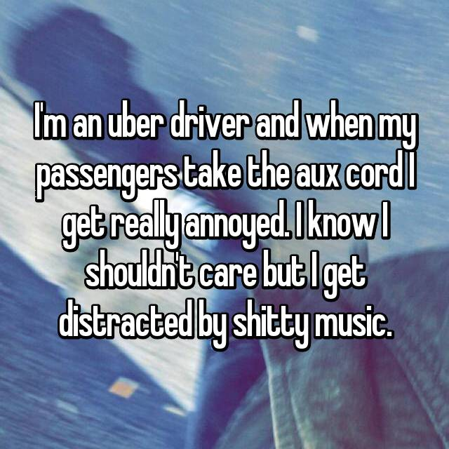 I'm an uber driver and when my passengers take the aux cord I get really annoyed. I know I shouldn't care but I get distracted by shitty music.