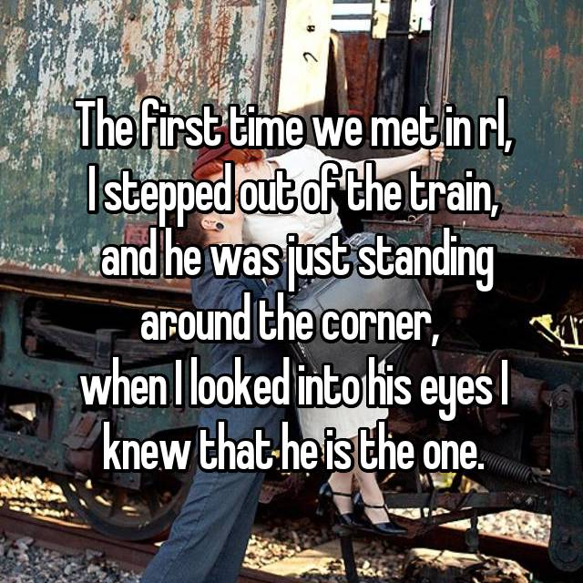The first time we met in rl, I stepped out of the train,  and he was just standing around the corner,  when I looked into his eyes I knew that he is the one.