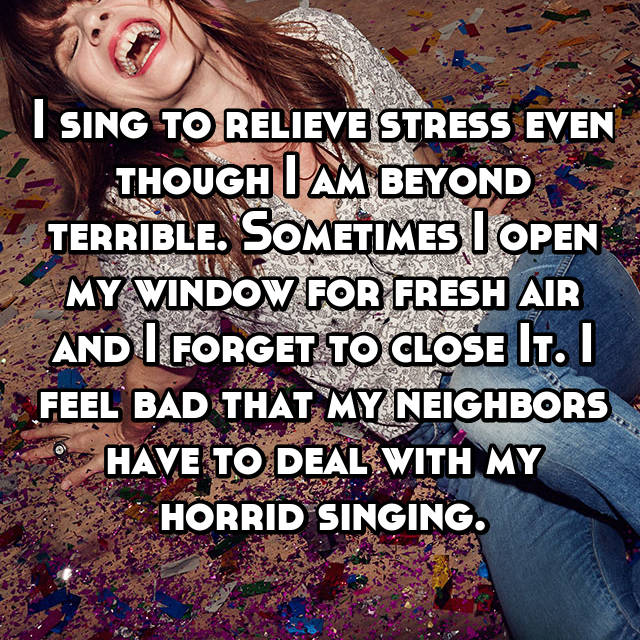 I sing to relieve stress even though I am beyond terrible. Sometimes I open my window for fresh air and I forget to close It. I feel bad that my neighbors have to deal with my horrid singing. 😂