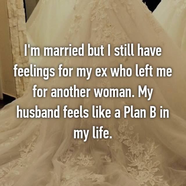 I'm married but I still have feelings for my ex who left me for another woman. My husband feels like a Plan B in my life.
