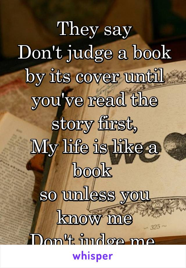They Say Dont Judge A Book By Its Cover Until Youve Read The Story