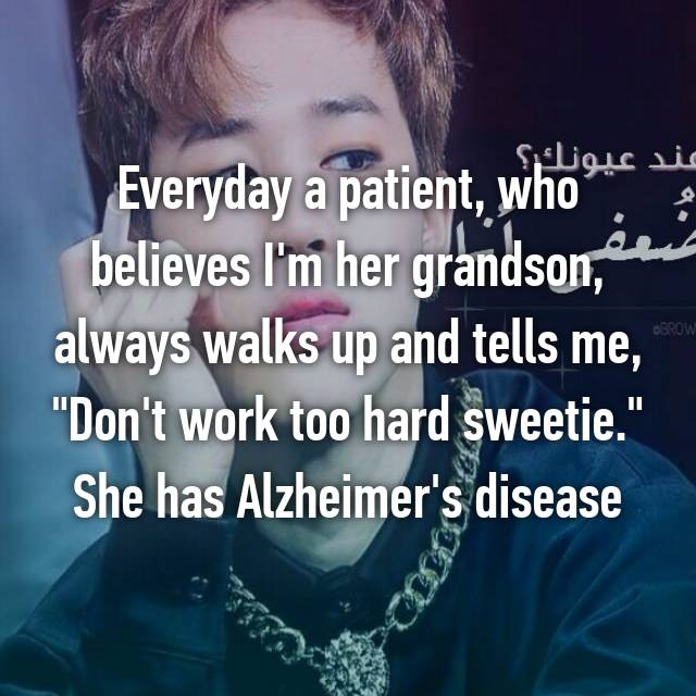 """Everyday a patient, who believes I'm her grandson, always walks up and tells me, """"Don't work too hard sweetie."""" She has Alzheimer's disease"""