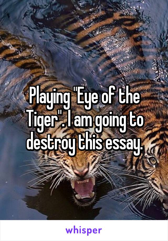 "Playing ""Eye of the Tiger"". I am going to destroy this essay."