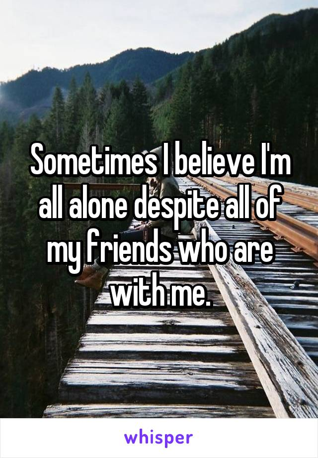 Sometimes I believe I'm all alone despite all of my friends who are with me.