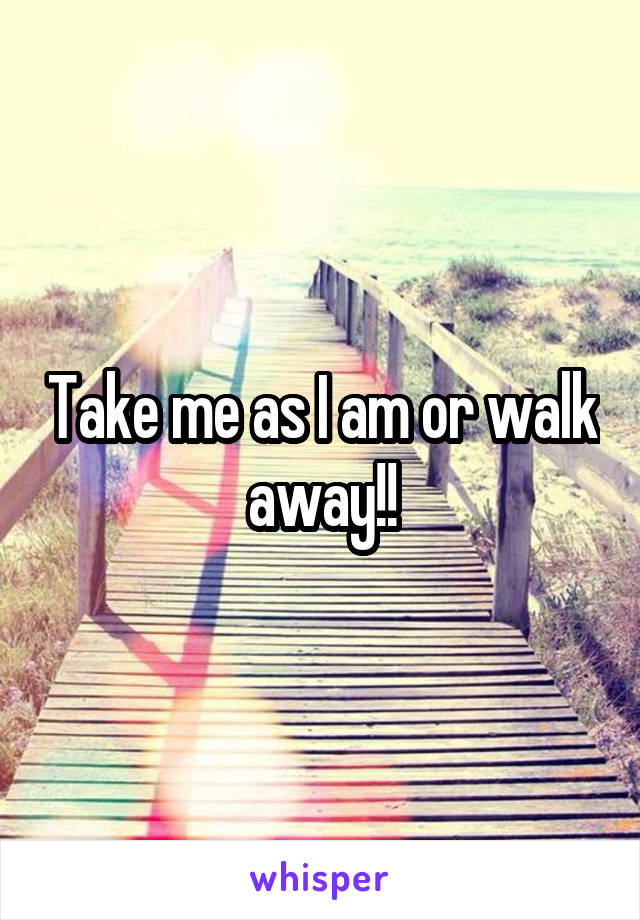 Take me as I am or walk away!!