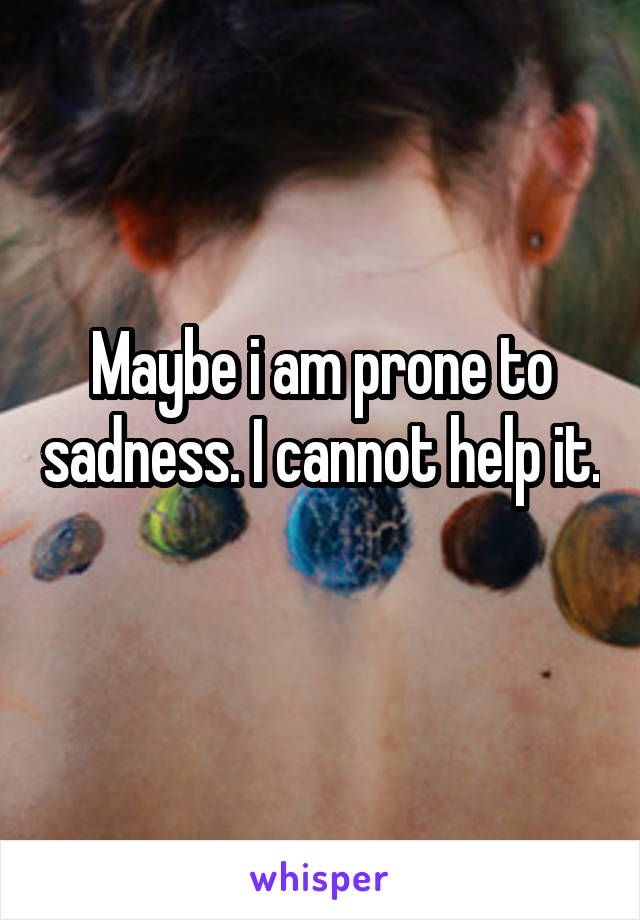 Maybe i am prone to sadness. I cannot help it.