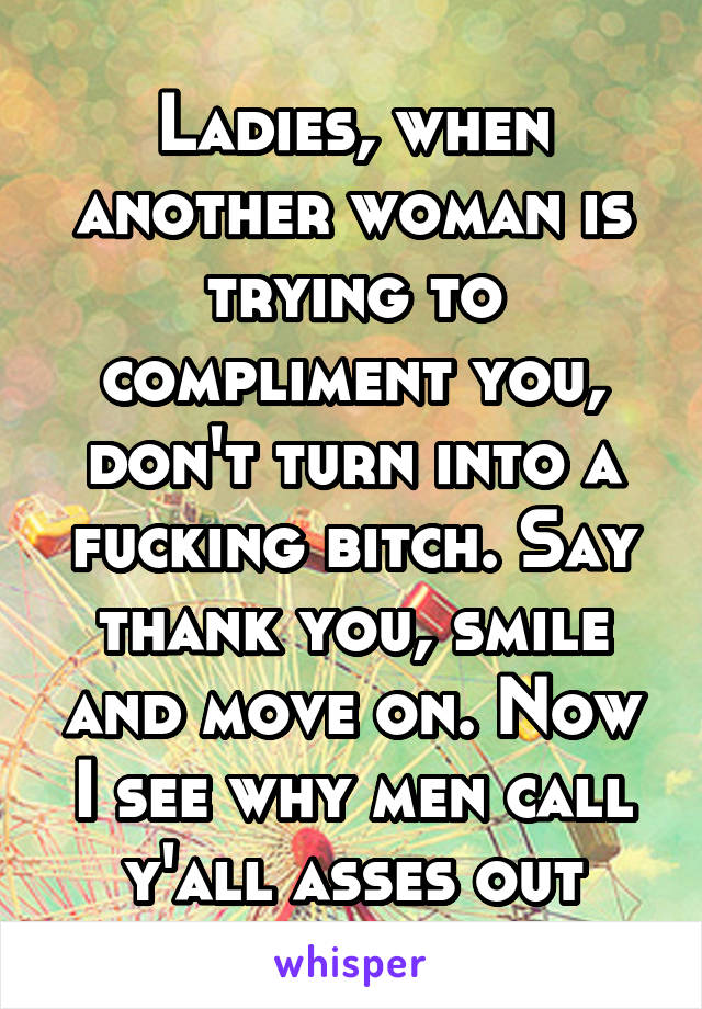 Ladies, when another woman is trying to compliment you, don't turn into a fucking bitch. Say thank you, smile and move on. Now I see why men call y'all asses out