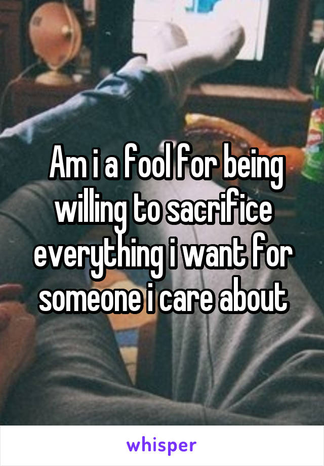 Am i a fool for being willing to sacrifice everything i want for someone i care about