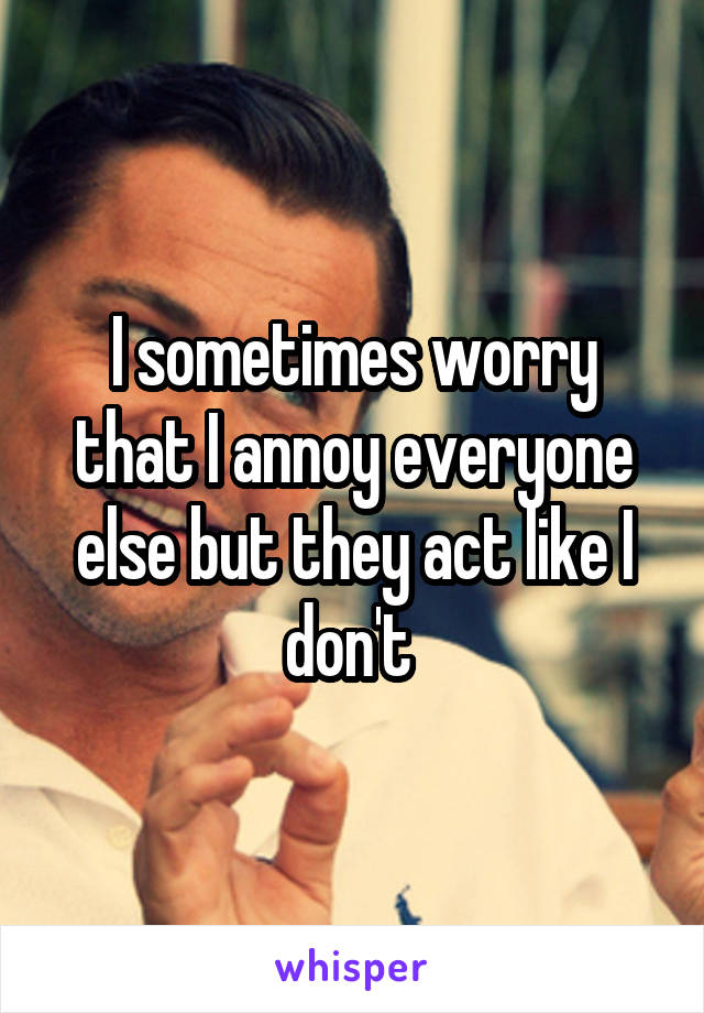 I sometimes worry that I annoy everyone else but they act like I don't