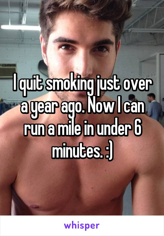 I quit smoking just over a year ago. Now I can run a mile in under 6 minutes. :)