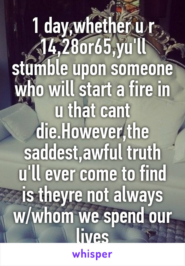 1 day,whether u r 14,28or65,yu'll stumble upon someone who will start a fire in u that cant die.However,the saddest,awful truth u'll ever come to find is theyre not always w/whom we spend our lives