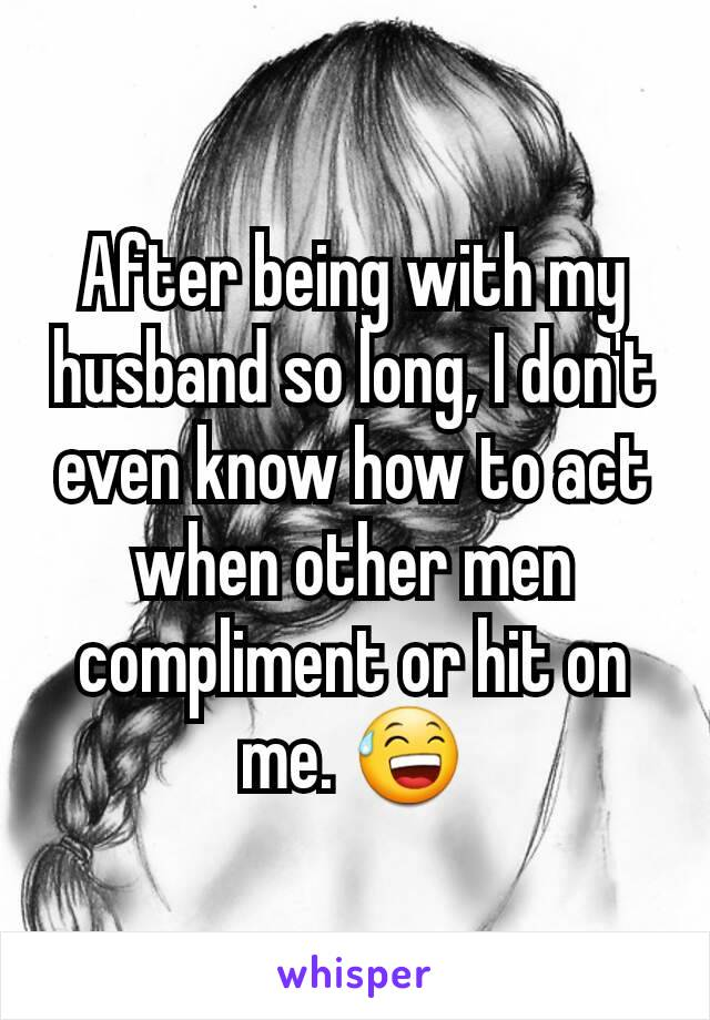After being with my husband so long, I don't even know how to act when other men compliment or hit on me. 😅