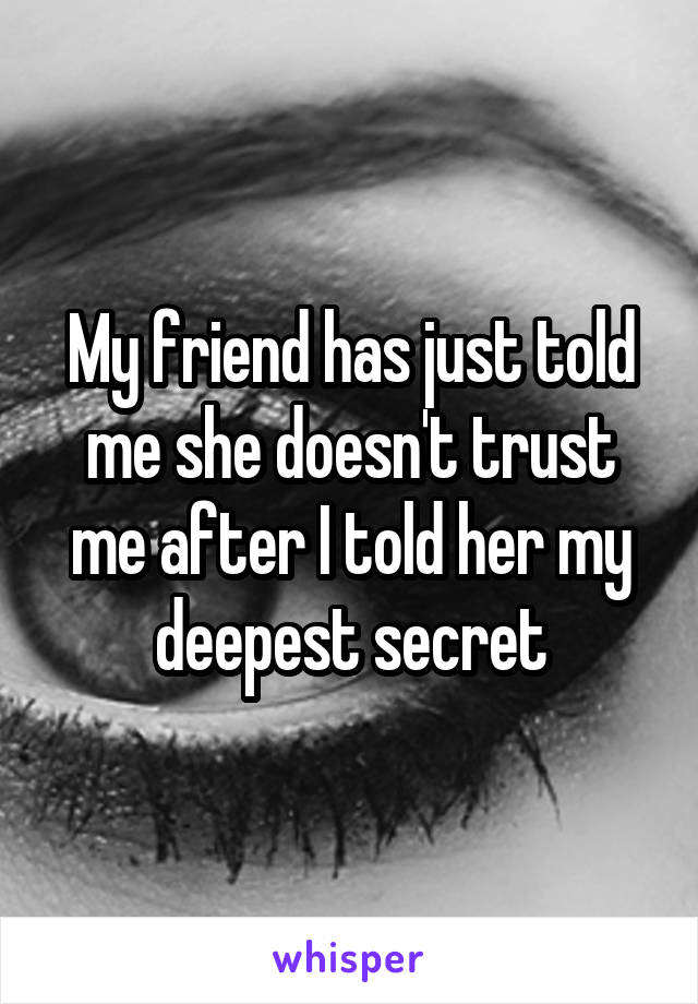 My friend has just told me she doesn't trust me after I told her my deepest secret