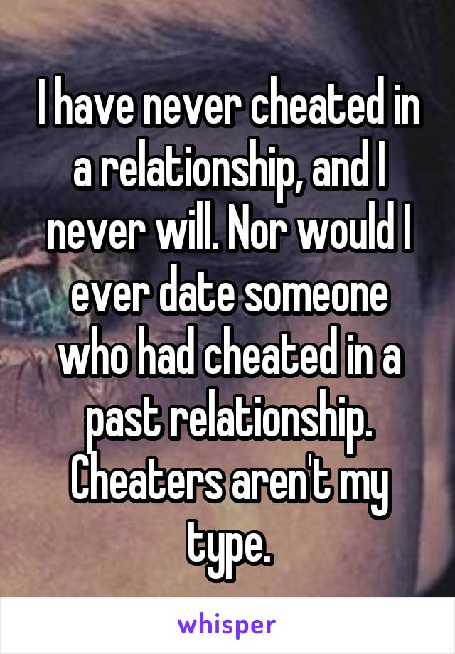 I have never cheated in a relationship, and I never will. Nor would I ever date someone who had cheated in a past relationship. Cheaters aren't my type.