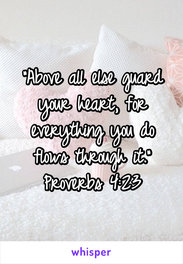 """Above all else guard your heart, for everything you do flows through it."" Proverbs 4:23"