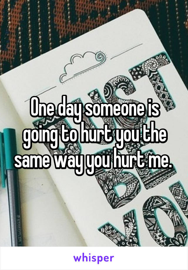 One day someone is going to hurt you the same way you hurt me.