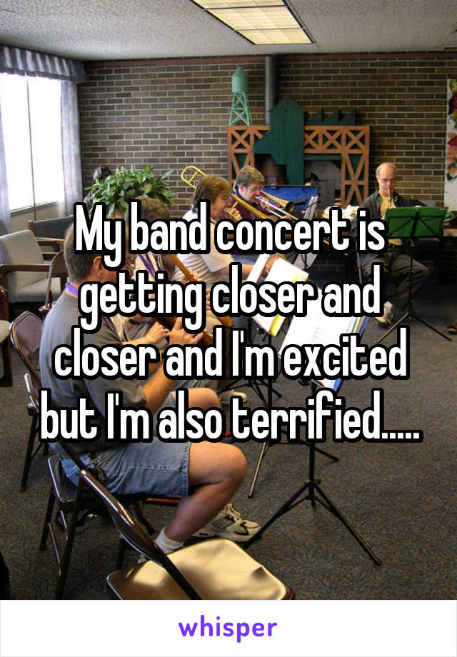 My band concert is getting closer and closer and I'm excited but I'm also terrified.....