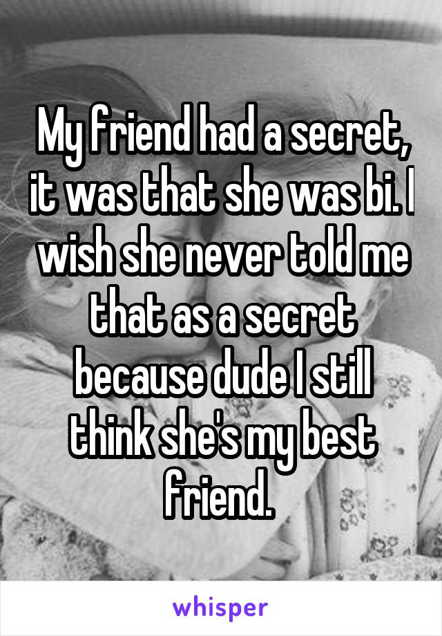 My friend had a secret, it was that she was bi. I wish she never told me that as a secret because dude I still think she's my best friend.