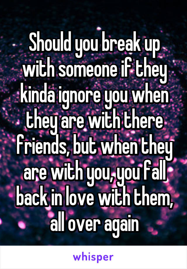 Should you break up with someone if they kinda ignore you when they are with there friends, but when they are with you, you fall back in love with them, all over again