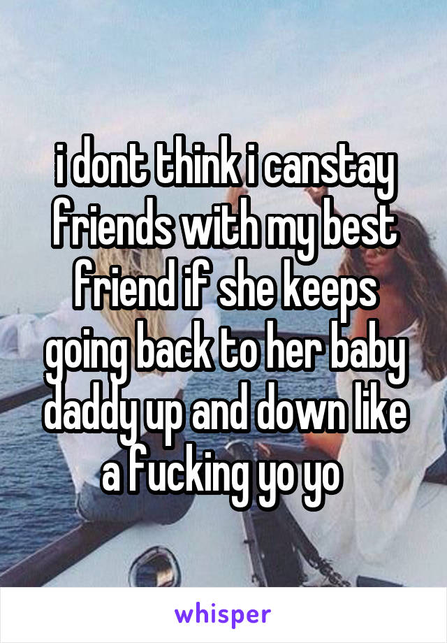 i dont think i canstay friends with my best friend if she keeps going back to her baby daddy up and down like a fucking yo yo