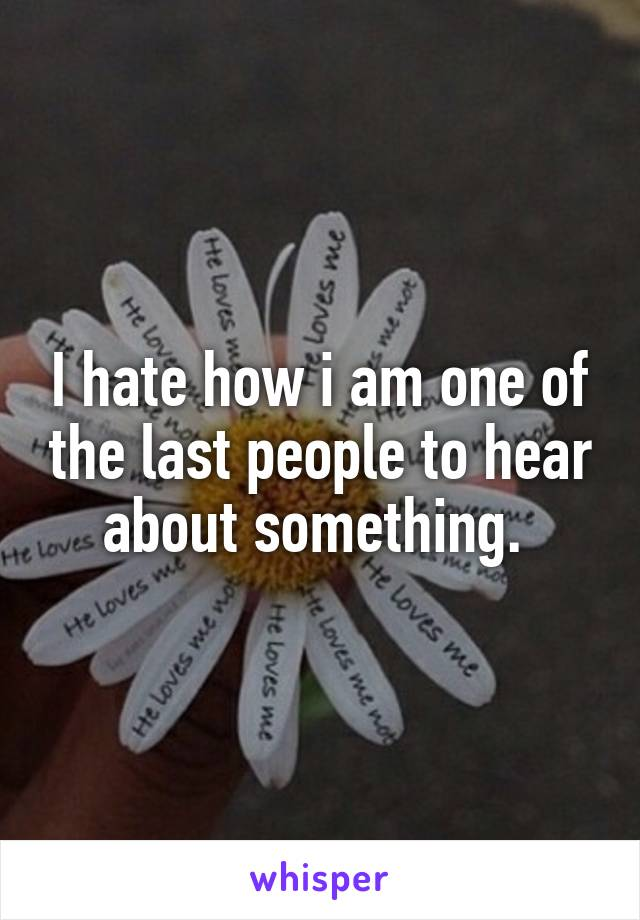 I hate how i am one of the last people to hear about something.