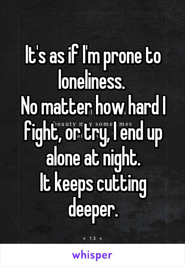 It's as if I'm prone to loneliness.  No matter how hard I fight, or try, I end up alone at night. It keeps cutting deeper.