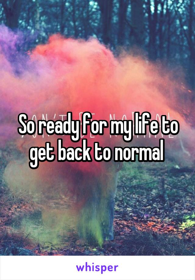 So ready for my life to get back to normal