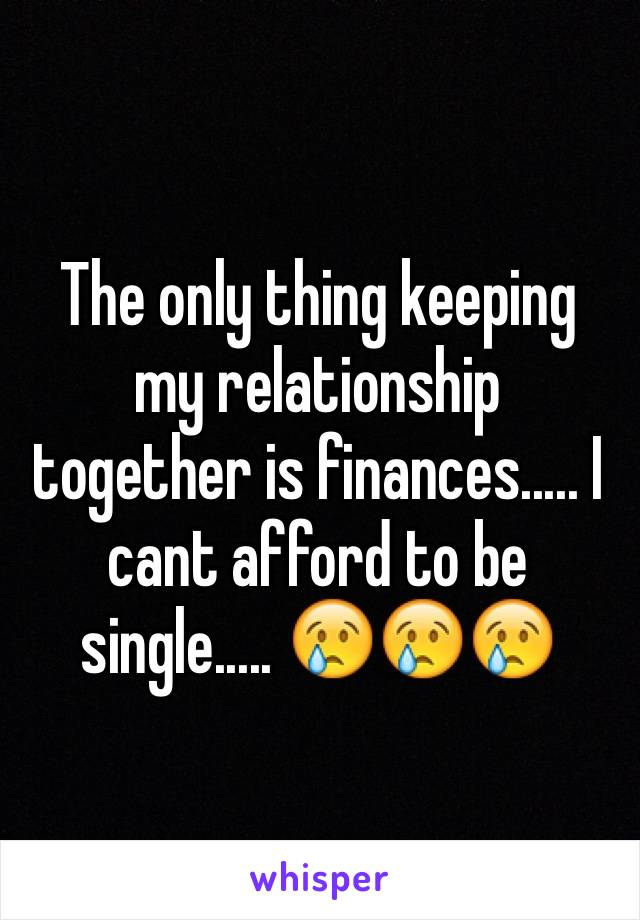 The only thing keeping my relationship together is finances..... I cant afford to be single..... 😢😢😢