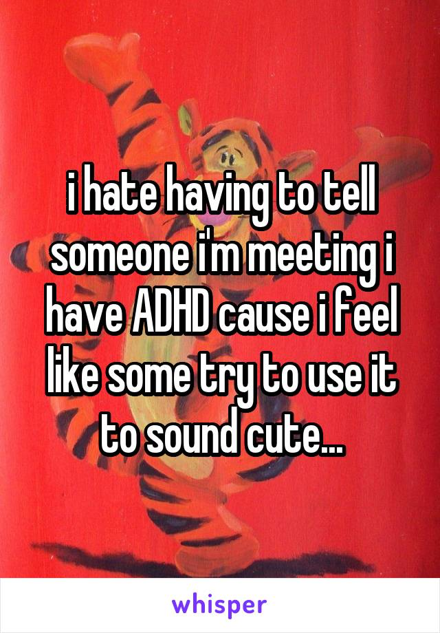 i hate having to tell someone i'm meeting i have ADHD cause i feel like some try to use it to sound cute...