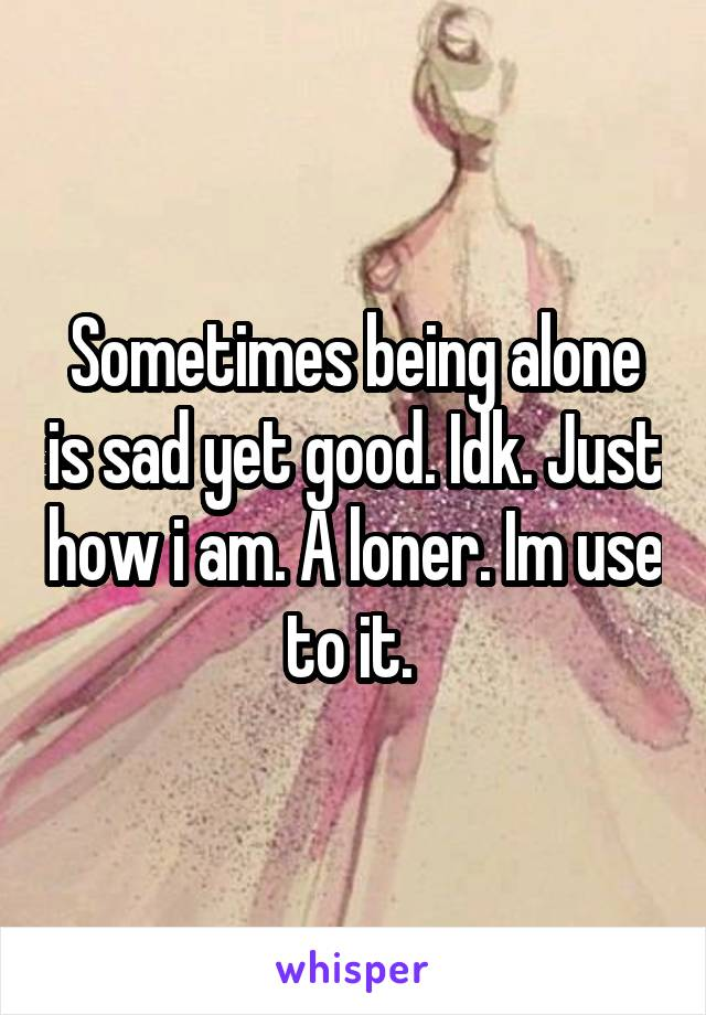 Sometimes being alone is sad yet good. Idk. Just how i am. A loner. Im use to it.