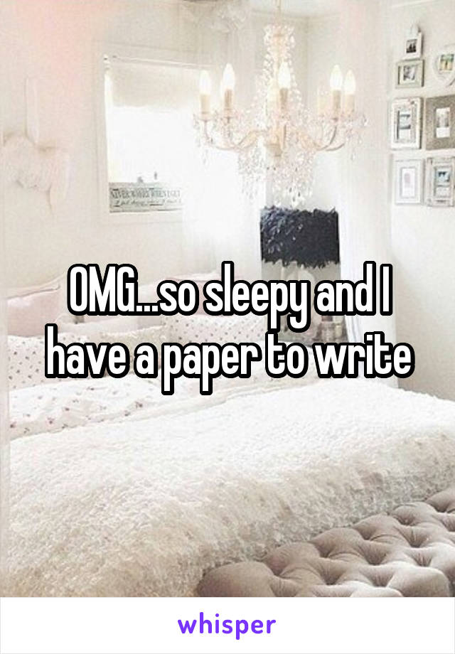 OMG...so sleepy and I have a paper to write