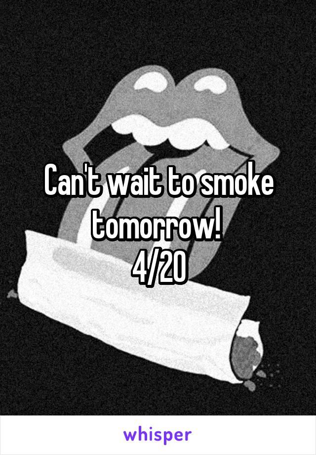 Can't wait to smoke tomorrow!  4/20